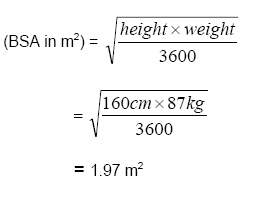 (BSA in metres squared) = square root of ((height x weight) divided by 3600) = square root of ((160cm x 87kg) divided by 3600) = 1.97 metres squared