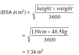 (BSA in metres squared) = square root of ((height x weight) divided by 3600) = square root of ((139cm x 46.5kg) divided by 3600) = 1.34 metres squared